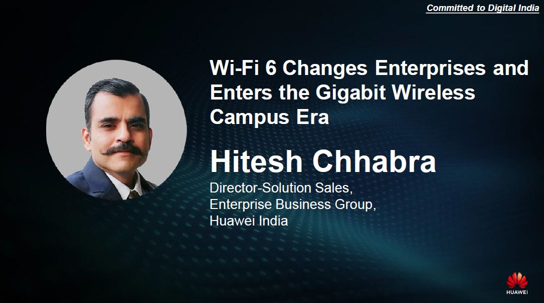 Hitesh Chhabra, Director-Solution Sales, Enterprise Business Group, Huawei India - Presenting Wi-Fi 6 Changes Enterprises and Enters the Gigabit Wireless Campus Era